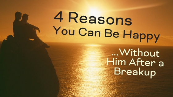 4 Reasons You Can Be Happy Without Him After a Breakup
